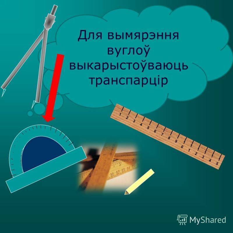Для вымярэння вуглоў выкарыстоўваюць транспарцір 123456789 10101 1212 1313 1414 1515