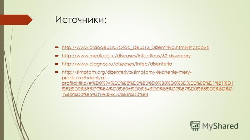 Источники: http://www.ordodeus.ru/Ordo_Deus12_Dizentiriya.html#История http://www.ordodeus.ru/Ordo_Deus12_Dizentiriya.html#История http://www.medicalj.ru/diseases/infectious/62-dysentery http://www.diagnos.ru/diseases/infec/disenteria http://simptom.