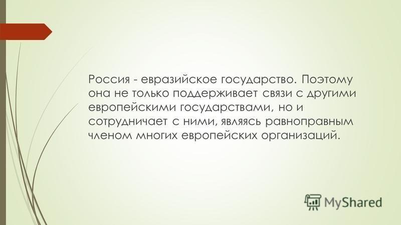 Россия - евразийское государство. Поэтому она не только поддерживает связи с другими европейскими государствами, но и сотрудничает с ними, являясь равноправным членом многих европейских организаций.