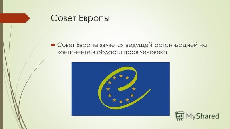 Совет Европы Совет Европы является ведущей организацией на континенте в области прав человека.