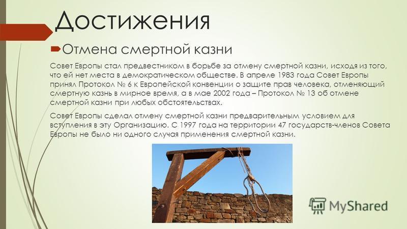 Достижения Отмена смертной казни Совет Европы стал предвестником в борьбе за отмену смертной казни, исходя из того, что ей нет места в демократическом обществе. В апреле 1983 года Совет Европы принял Протокол 6 к Европейской конвенции о защите прав ч