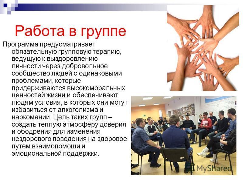 Работа в группе Программа предусматривает обязательную групповую терапию, ведущую к выздоровлению личности через добровольное сообщество людей с одинаковыми проблемами, которые придерживаются высокоморальных ценностей жизни и обеспечивают людям услов