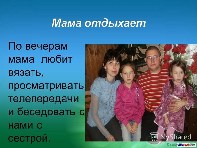 По вечерам мама любит вязать, просматривать телепередачи и беседовать с нами с сестрой.