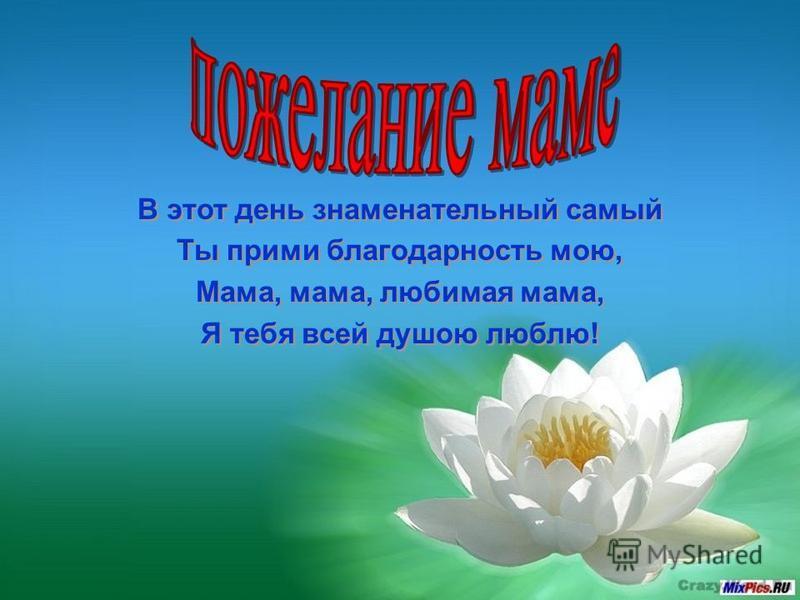 В этот день знаменательный самый Ты прими благодарность мою, Мама, мама, любимая мама, Я тебя всей душою люблю! В этот день знаменательный самый Ты прими благодарность мою, Мама, мама, любимая мама, Я тебя всей душою люблю!