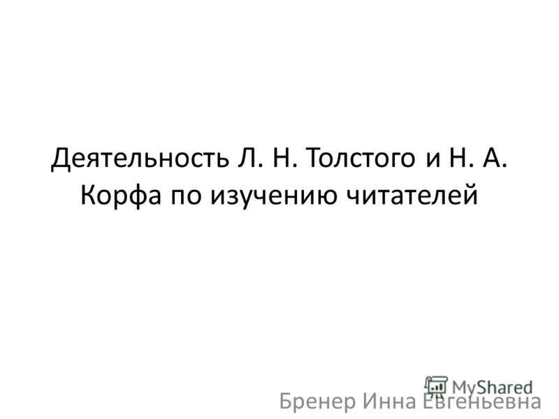 Деятельность Л. Н. Толстого и Н. А. Корфа по изучению читателей Бренер Инна Евгеньевна