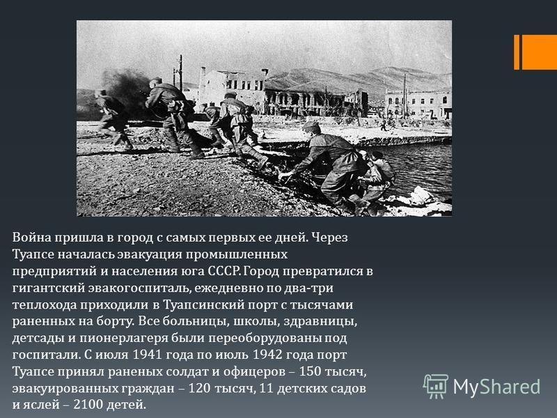 Война пришла в город с самых первых ее дней. Через Туапсе началась эвакуация промышленных предприятий и населения юга СССР. Город превратился в гигантский эвакогоспиталь, ежедневно по два-три теплохода приходили в Туапсинский порт с тысячами раненных