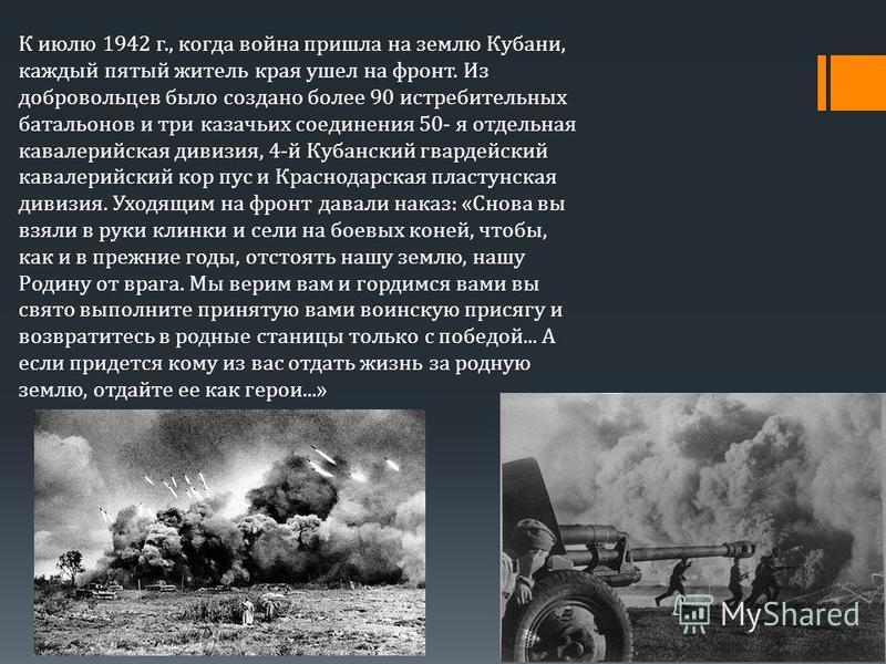 К июлю 1942 г., когда война пришла на землю Кубани, каждый пятый житель края ушел на фронт. Из добровольцев было создано более 90 истребительных батальонов и три казачьих соединения 50- я отдельная кавалерийская дивизия, 4-й Кубанский гвардейский кав