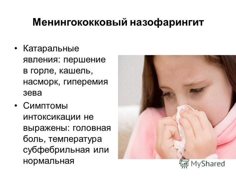 Менингококковый назофарингит Катаральные явления: першение в горле, кашель, насморк, гиперемия зева Симптомы интоксикации не выражены: головная боль, температура субфебрильная или нормальная