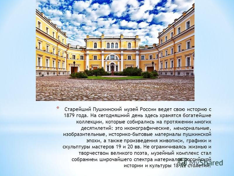 * Старейший Пушкинский музей России ведет свою историю с 1879 года. На сегодняшний день здесь хранятся богатейшие коллекции, которые собирались на протяжении многих десятилетий: это иконографические, мемориальные, изобразительные, историко-бытовые ма