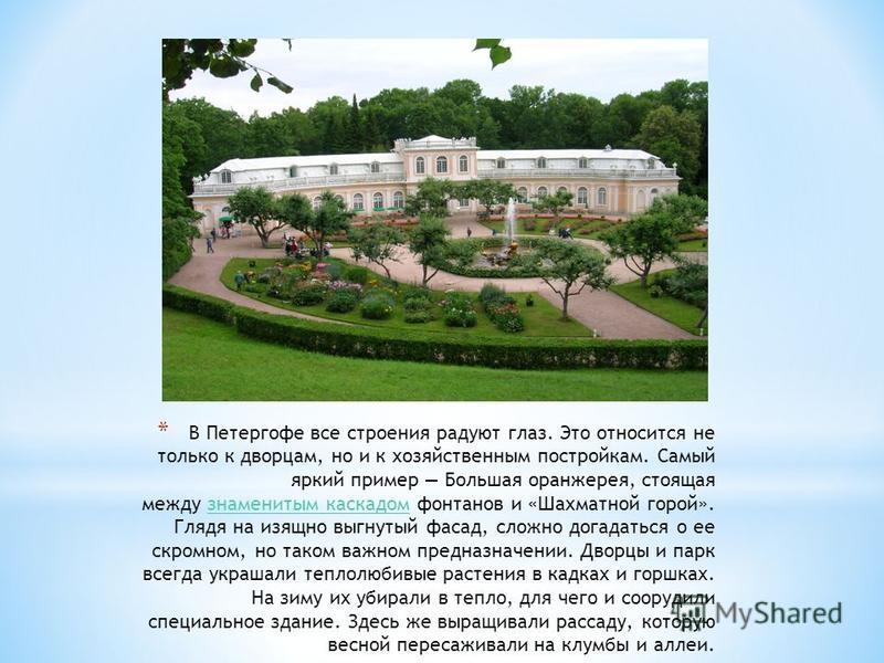 * В Петергофе все строения радуют глаз. Это относится не только к дворцам, но и к хозяйственным постройкам. Самый яркий пример Большая оранжерея, стоящая между знаменитым каскадом фонтанов и «Шахматной горой». Глядя на изящно выгнутый фасад, сложно д