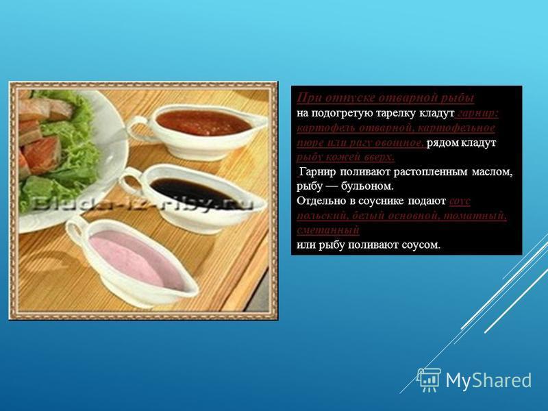 При отпуске отварной рыбы на подогретую тарелку кладут гарнир: картофель отварной, картофельное пюре или рагу овощное, рядом кладут рыбу кожей вверх. Гарнир поливают растопленным маслом, рыбу бульоном. Отдельно в соуснике подают соус польский, белый