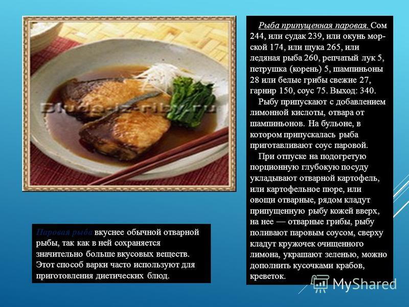 Паровая рыба вкуснее обычной отварной рыбы, так как в ней сохраняется значительно больше вкусовых веществ. Этот способ варки часто используют для приготовления диетических блюд. Рыба припущенная паровая. Сом 244, или судак 239, или окунь мор ской 17
