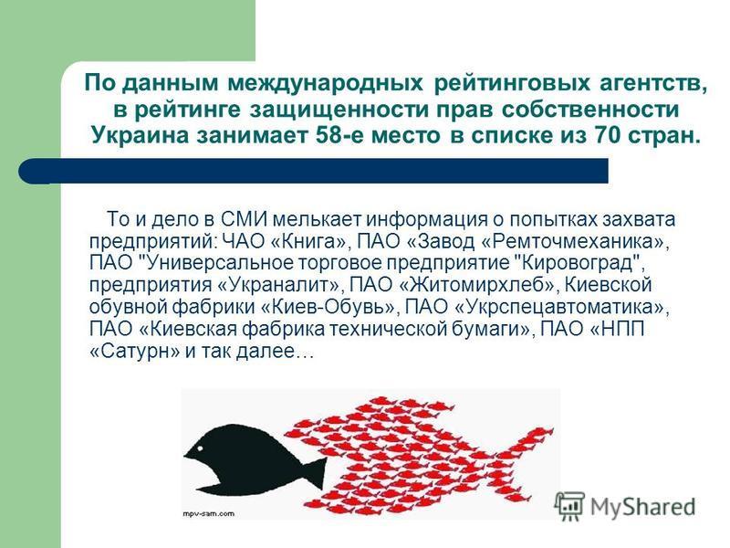 По данным международных рейтинговых агентств, в рейтинге защищенности прав собственности Украина занимает 58-е место в списке из 70 стран. То и дело в СМИ мелькает информация о попытках захвата предприятий: ЧАО «Книга», ПАО «Завод «Ремточмеханика», П