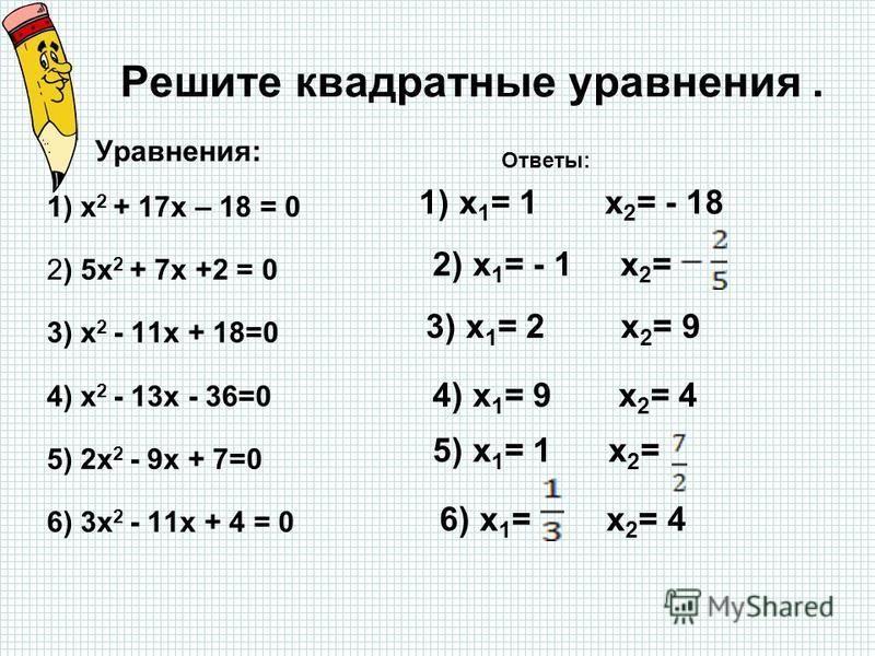 Решите квадратные уравнения. Уравнения: 1) x 2 + 17x – 18 = 0 2) 5x 2 + 7x +2 = 0 3) x 2 - 11x + 18=0 4) x 2 - 13x - 36=0 5) 2x 2 - 9x + 7=0 6) 3x 2 - 11x + 4 = 0 Ответы: 1) x 1 = 1 x 2 = - 18 2) x 1 = - 1 x 2 = 3) x 1 = 2 x 2 = 9 4) x 1 = 9 x 2 = 4