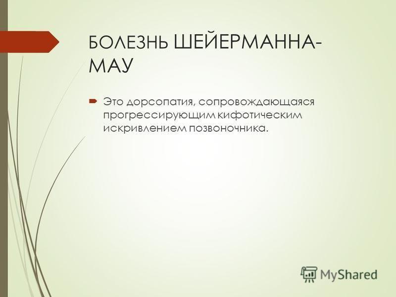 БОЛЕЗНЬ ШЕЙЕРМАННА- МАУ Это дорсопатия, сопровождающаяся прогрессирующим кифотическим искривлением позвоночника.