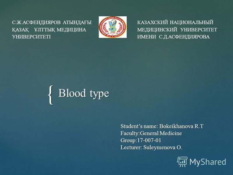 { Students name: Bokeikhanova R.T Faculty:General Medicine Group:17-007-01 Lecturer: Suleymenova O. Blood type С.Ж.АСФЕНДИЯРОВ АТЫНДАҒЫ ҚАЗАҚ ҰЛТТЫҚ МЕДИЦИНА УНИВЕРСИТЕТІ КАЗАХСКИЙ НАЦИОНАЛЬНЫЙ МЕДИЦИНСКИЙ УНИВЕРСИТЕТ ИМЕНИ С.Д.АСФЕНДИЯРОВА
