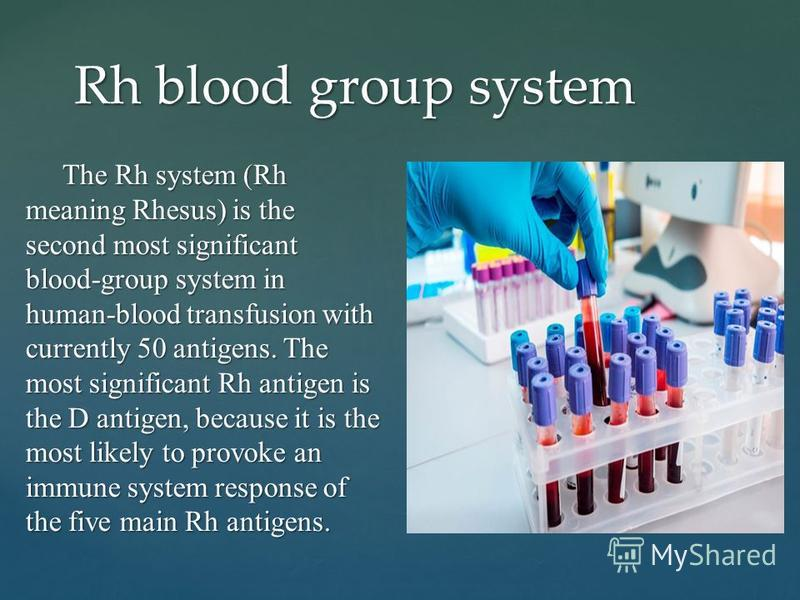 The Rh system (Rh meaning Rhesus) is the second most significant blood-group system in human-blood transfusion with currently 50 antigens. The most significant Rh antigen is the D antigen, because it is the most likely to provoke an immune system res