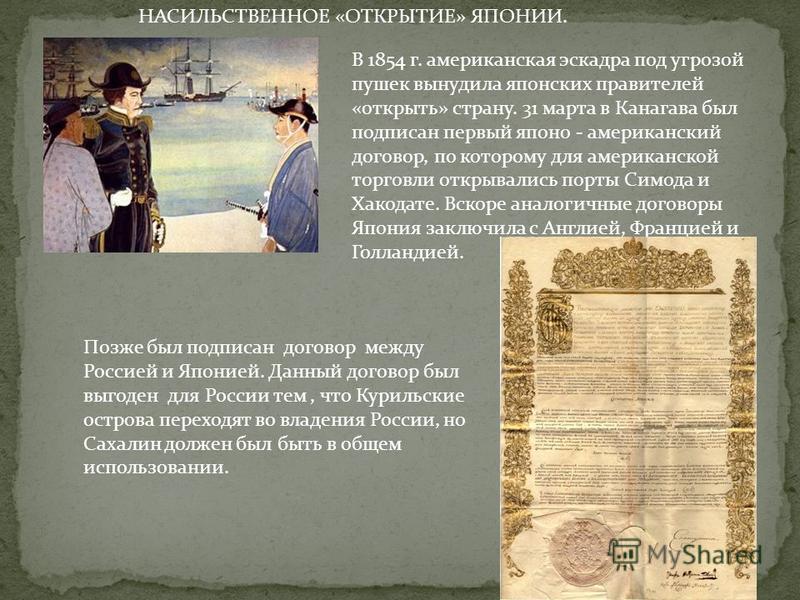 В 1854 г. американская эскадра под угрозой пушек вынудила японских правителей «открыть» страну. 31 марта в Канагава был подписан первый японо - американский договор, по которому для американской торговли открывались порты Симода и Хакодате. Вскоре ан