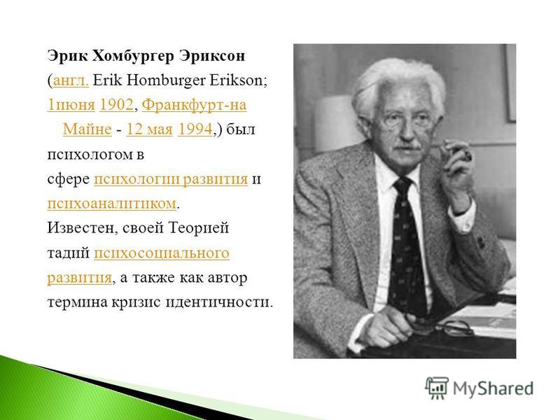 Эрик Хомбургер Эриксон (англ. Erik Homburger Erikson; англ. 1 июня 1 июня 1902, Франкфурт-на Майне - 12 мая 1994,) был 1902Франкфурт-на Майне 12 мая 1994 психологом в сфере психологии развития и психологии развития психоаналитиком. Известен, своей Те