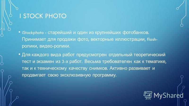 I STOCK PHOTO iStockphoto - старейший и один из крупнейших фотобанков. Принимает для продажи фото, векторные иллюстрации, flash- ролики, видео - ролики. Для каждого вида работ предусмотрен отдельный теоретический тест и экзамен из 3- х работ. Весьма