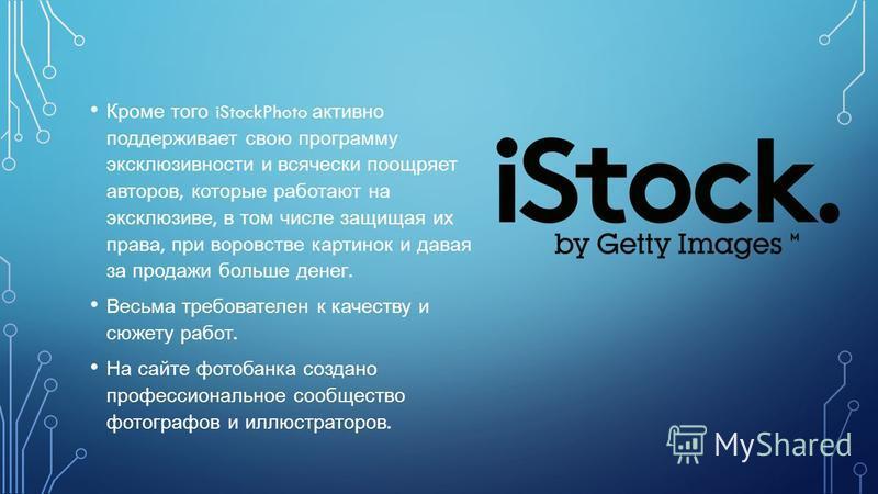 Кроме того iStockPhoto активно поддерживает свою программу эксклюзивности и всячески поощряет авторов, которые работают на эксклюзиве, в том числе защищая их права, при воровстве картинок и давая за продажи больше денег. Весьма требователен к качеств