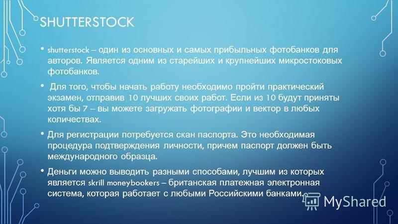 SHUTTERSTOCK shutterstock – один из основных и самых прибыльных фотобанков для авторов. Является одним из старейших и крупнейших микро стоковых фотобанков. Для того, чтобы начать работу необходимо пройти практический экзамен, отправив 10 лучших своих