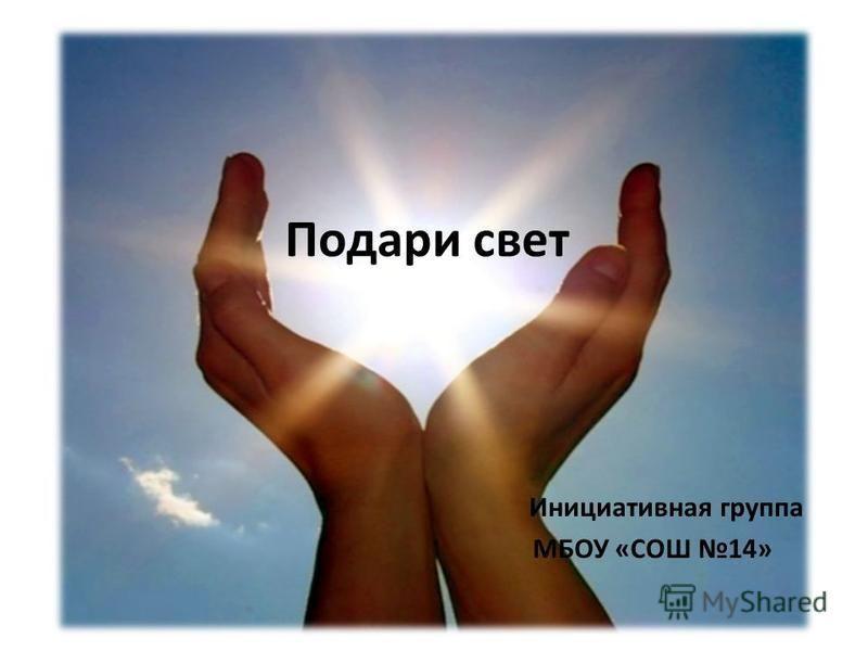 Подари свет Инициативная группа МБОУ «СОШ 14»