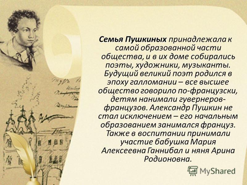 Семья Пушкиных Семья Пушкиных принадлежала к самой образованной части общества, и в их доме собирались поэты, художники, музыканты. Будущий великий поэт родился в эпоху галломании – все высшее общество говорило по-французски, детям нанимали гувернеро