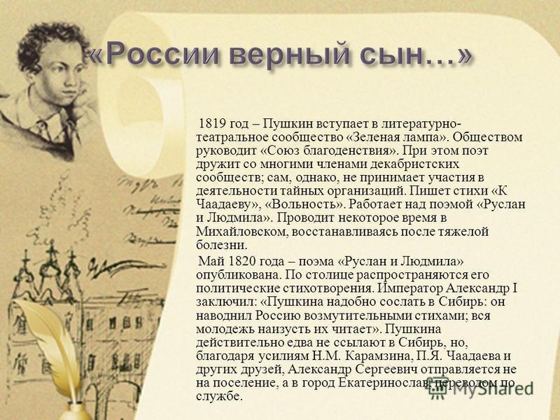 1819 год – Пушкин вступает в литературно - театральное сообщество « Зеленая лампа ». Обществом руководит « Союз благоденствия ». При этом поэт дружит со многими членами декабристских сообществ ; сам, однако, не принимает участия в деятельности тайных