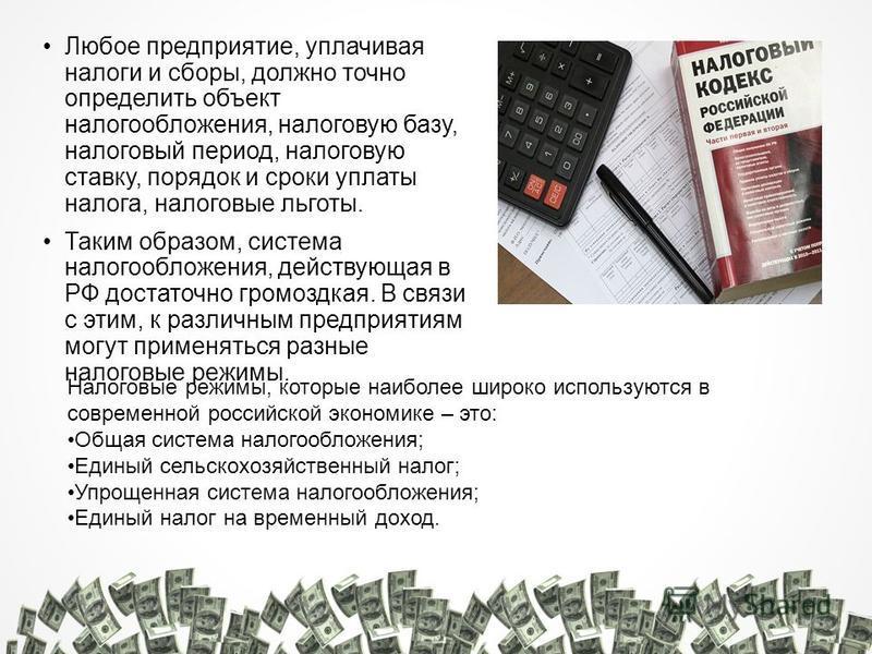Любое предприятие, уплачивая налоги и сборы, должно точно определить объект налогообложения, налоговую базу, налоговый период, налоговую ставку, порядок и сроки уплаты налога, налоговые льготы. Таким образом, система налогообложения, действующая в РФ