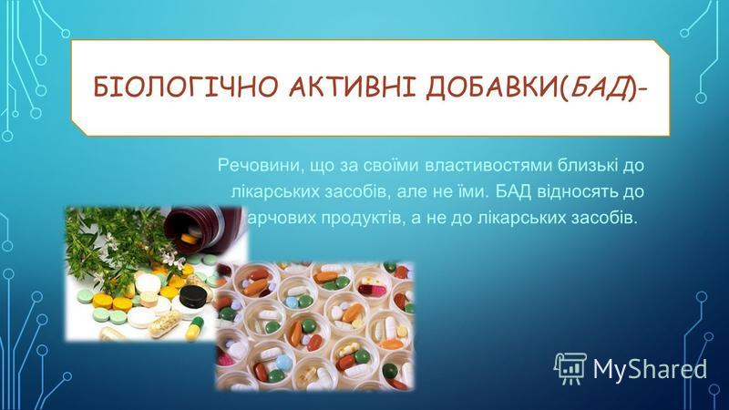 БІОЛОГІЧНО АКТИВНІ ДОБАВКИ(БАД)- Речовини, що за своїми властивостями близькі до лікарських засобів, але не їми. БАД відносять до харчових продуктів, а не до лікарських засобів.