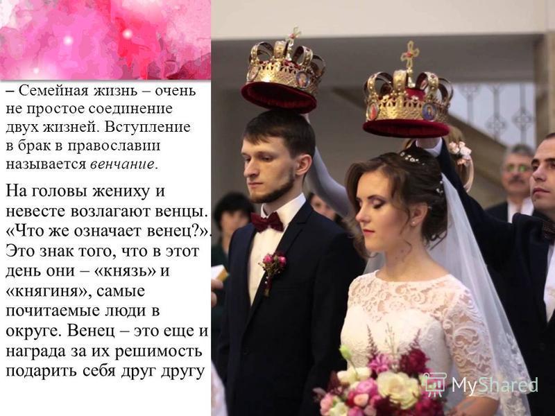 На головы жениху и невесте возлагают венцы. «Что же означает венец?». Это знак того, что в этот день они – «князь» и «княгиня», самые почитаемые люди в округе. Венец – это еще и награда за их решимость подарить себя друг другу – Семейная жизнь – очен