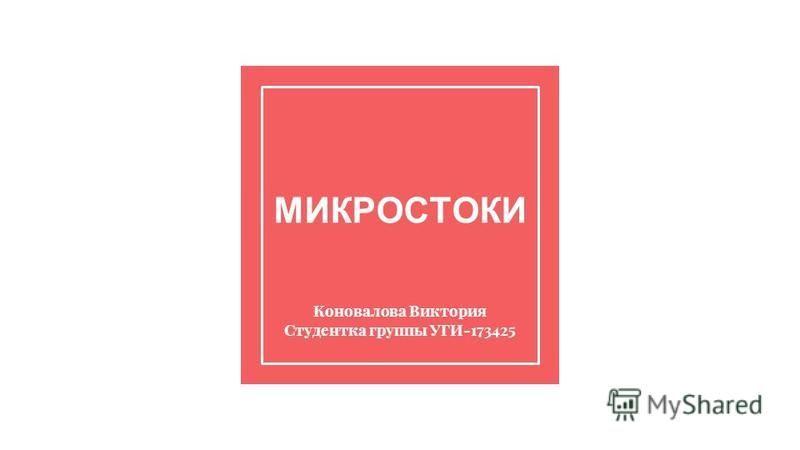 МИКРОСТОКИ Коновалова Виктория Студентка группы УГИ-173425