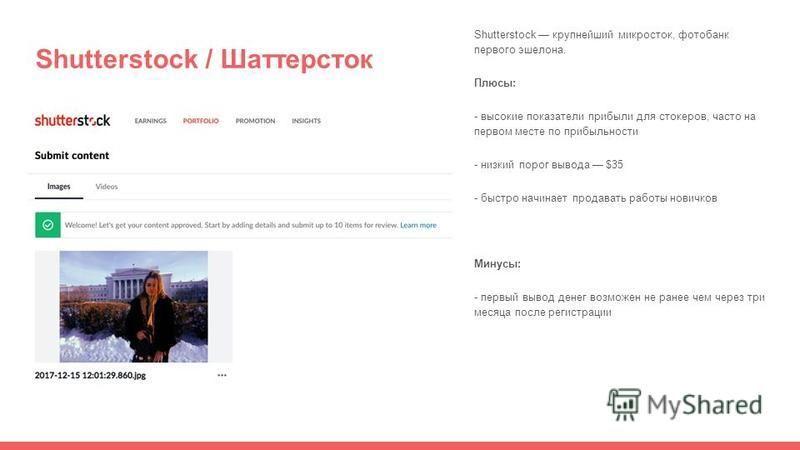 Shutterstock / Шаттерсток Shutterstock крупнейший микросток, фотобанк первого эшелона. Плюсы: - высокие показатели прибыли для стокеров, часто на первом месте по прибыльности - низкий порог вывода $35 - быстро начинает продавать работы новичков Минус