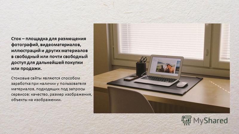 Сток – площадка для размещения фотографий, видеоматериалов, иллюстраций и других материалов в свободный или почти свободный доступ для дальнейшей покупки или продажи. Стоковые сайты являются способом заработка при наличии у пользователя материалов, п