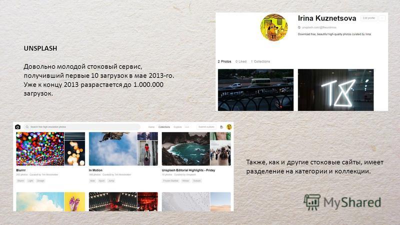 UNSPLASH Довольно молодой стоковый сервис, получивший первые 10 загрузок в мае 2013-го. Уже к концу 2013 разрастается до 1.000.000 загрузок. Также, как и другие стоковые сайты, имеет разделение на категории и коллекции.
