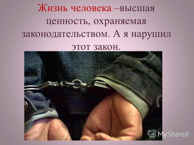 Жизнь человека –высшая ценность, охраняемая законодательством. А я нарушил этот закон.