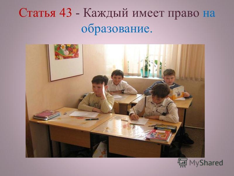 Статья 43 - Каждый имеет право на образование.