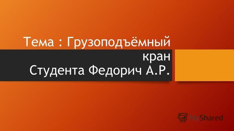 Тема : Грузоподъёмный кран Студента Федорич А.Р.