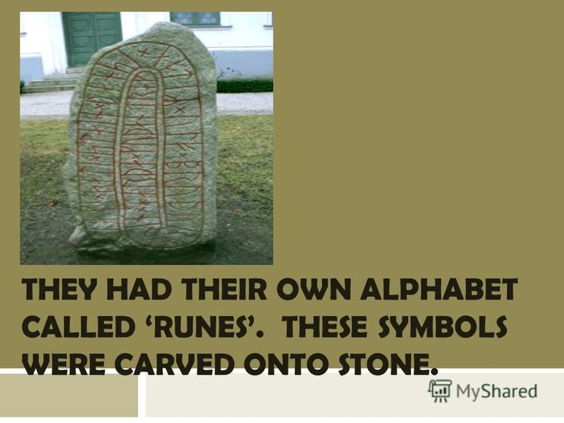 THEY HAD THEIR OWN ALPHABET CALLED RUNES. THESE SYMBOLS WERE CARVED ONTO STONE.