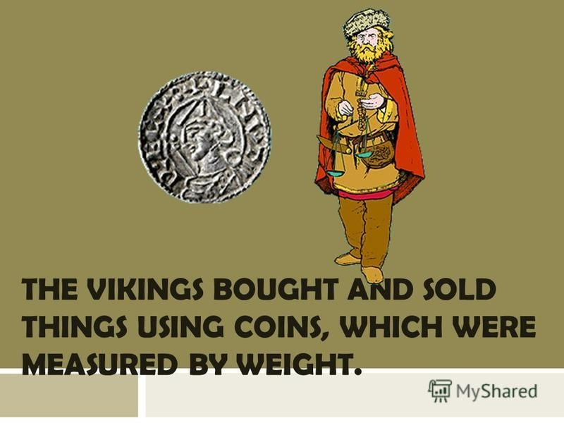 THE VIKINGS BOUGHT AND SOLD THINGS USING COINS, WHICH WERE MEASURED BY WEIGHT.