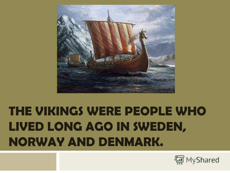 THE VIKINGS WERE PEOPLE WHO LIVED LONG AGO IN SWEDEN, NORWAY AND DENMARK.