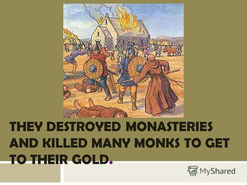 THEY DESTROYED MONASTERIES AND KILLED MANY MONKS TO GET TO THEIR GOLD.