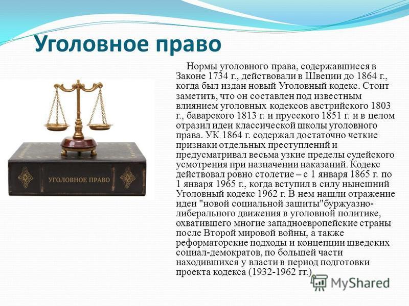Уголовное право Нормы уголовного права, содержавшиеся в Законе 1734 г., действовали в Швеции до 1864 г., когда был издан новый Уголовный кодекс. Стоит заметить, что он составлен под известным влиянием уголовных кодексов австрийского 1803 г., баварско