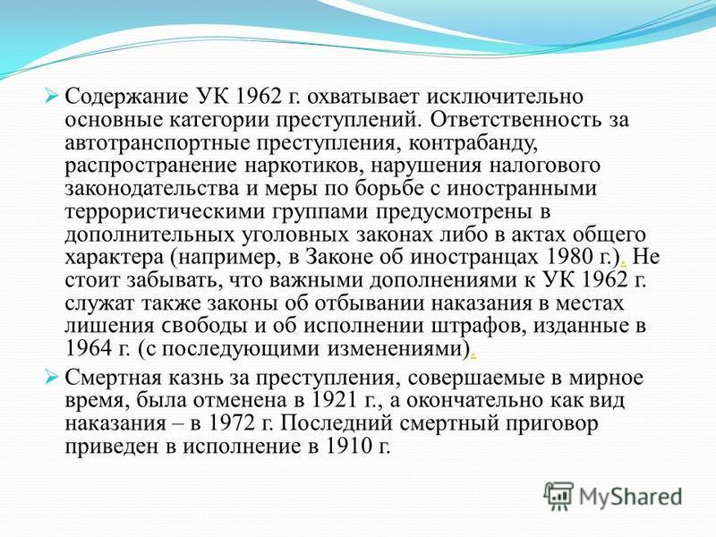 Содержание УК 1962 г. охватывает исключительно основные категории преступлений. Ответственность за автотранспортные преступления, контрабанду, распространение наркотиков, нарушения налогового законодательства и меры по борьбе с иностранными террорист