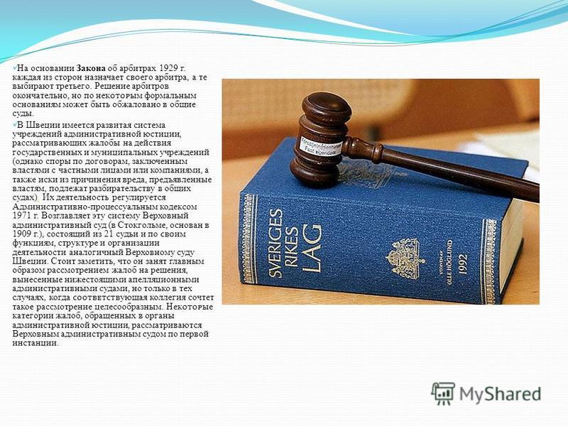 На основании Закона об арбитрах 1929 г. каждая из сторон назначает ϲʙ его арбитра, а те выбирают третьего. Решение арбитров окончательно, но по некым формальным основаниям может быть обжаловано в общие суды. В Швеции имеется развитая система учрежден
