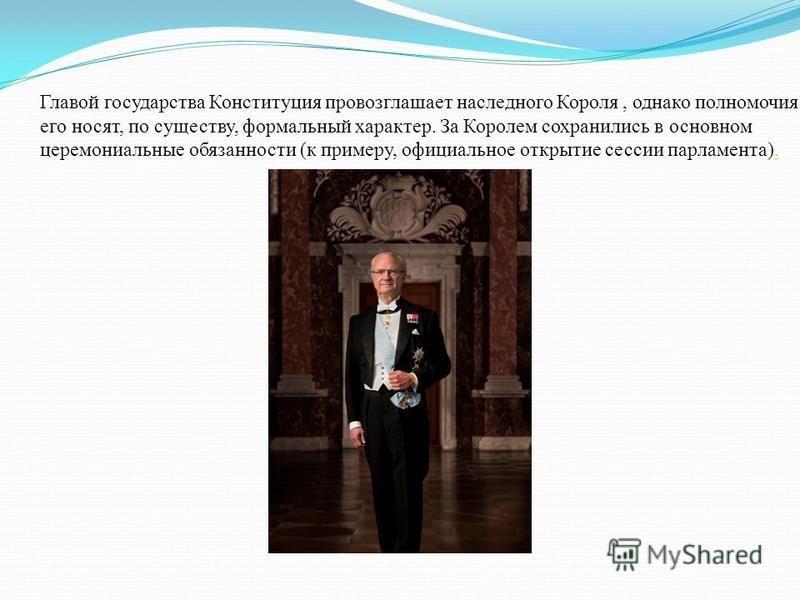 Главой государства Конституция провозглашает наследного Короля, однако полномочия его носят, по существу, формальный характер. За Королем сохранились в основном церемониальные обязанности (к примеру, официальное открытие сессии парламента)..