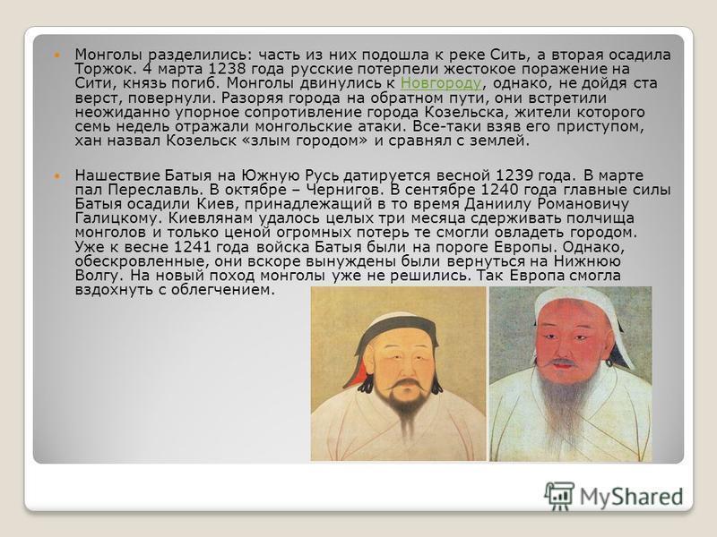 Монголы разделились: часть из них подошла к реке Сить, а вторая осадила Торжок. 4 марта 1238 года русские потерпели жестокое поражение на Сити, князь погиб. Монголы двинулись к Новгороду, однако, не дойдя ста верст, повернули. Разоряя города на обрат