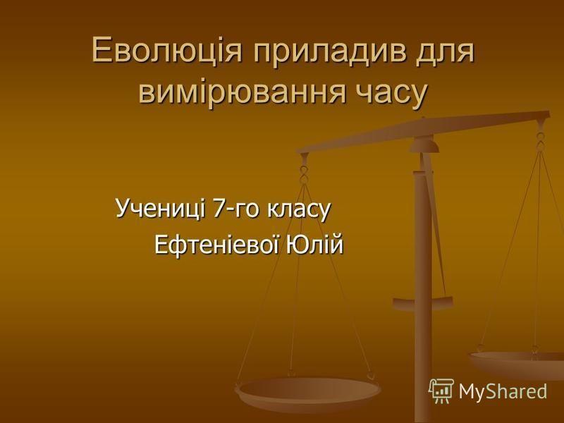 Еволюція приладив для вимірювання часу Учениці 7-го класу Учениці 7-го класу Ефтеніевої Юлій Ефтеніевої Юлій