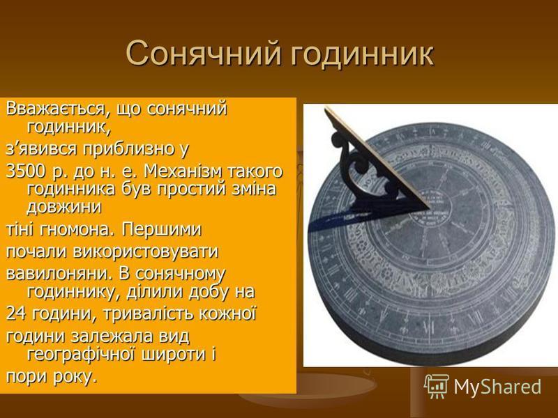 Сонячний годинник Вважається, що сонячний годинник, зявився приблизно у 3500 р. до н. е. Механізм такого годинника був простий зміна довжини тіні гномона. Першими почали використовувати вавилоняни. В сонячному годиннику, ділили добу на 24 години, три